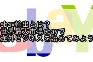 ebay輸出とは?世界最大市場ebayで海外ビジネスを始めてみよう!