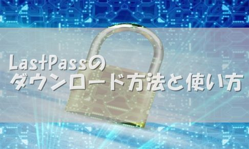 LastPassのダウンロード方法と使い方